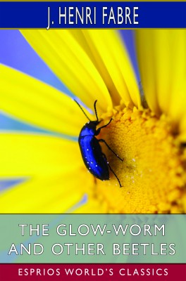 The Glow-Worm and Other Beetles (Esprios Classics)