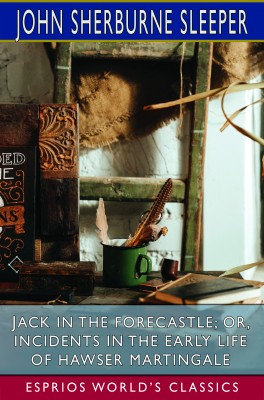 Jack in the Forecastle; or, Incidents in the Early Life of Hawser Martingale (Esprios Classics)