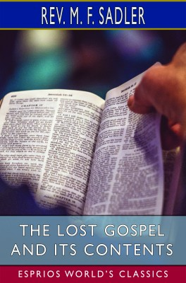 The Lost Gospel and its Contents (Esprios Classics)