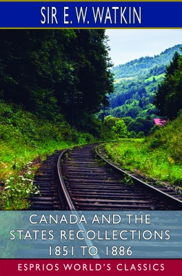 Canada and the States Recollections 1851 to 1886 (Esprios Classics)
