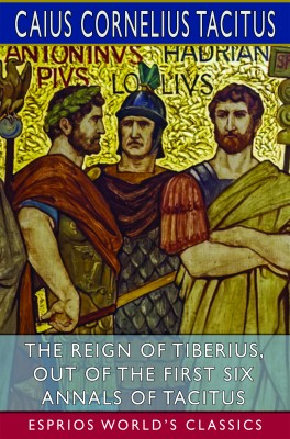 The Reign of Tiberius, Out of the First Six Annals of Tacitus (Esprios Classics)