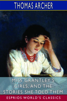 Miss Grantley's Girls, and the Stories She Told Them (Esprios Classics)