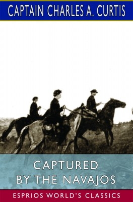 Captured by the Navajos (Esprios Classics)