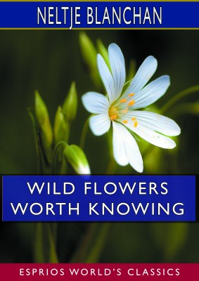 Wild Flowers Worth Knowing (Esprios Classics)