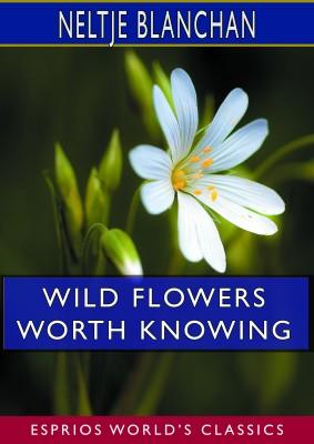 Wild Flowers Worth Knowing (Esprios Classics)