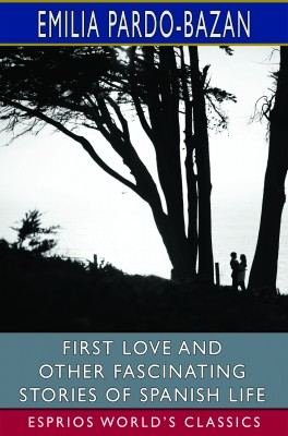 First Love and Other Fascinating Stories of Spanish Life (Esprios Classics)