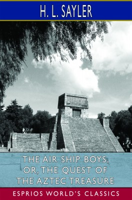 The Air Ship Boys, or, The Quest of the Aztec Treasure (Esprios Classics)
