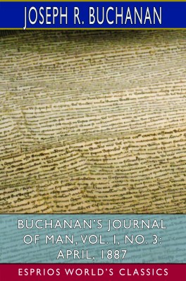 Buchanan's Journal of Man, Vol. I, No. 3: April, 1887 (Esprios Classics)