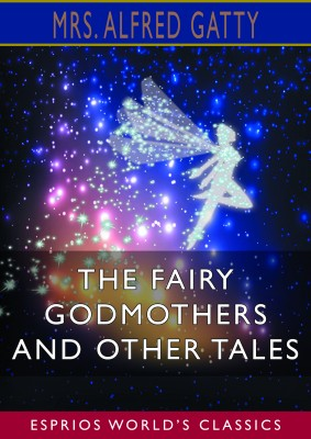 The Fairy Godmothers and Other Tales (Esprios Classics)