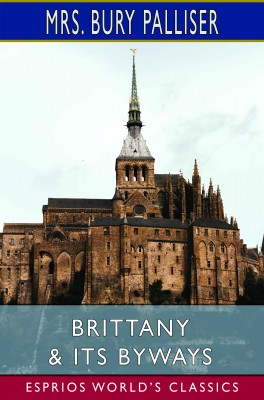Brittany & Its Byways (Esprios Classics)