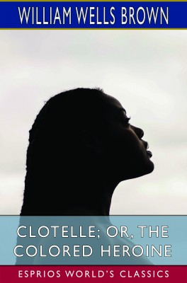 Clotelle; or, The Colored Heroine (Esprios Classics)