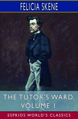 The Tutor's Ward, Volume 1 (Esprios Classics)