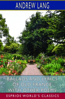 Ballads and Lyrics of Old France with Other Poems (Esprios Classics)