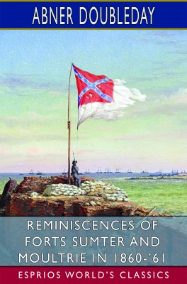 Reminiscences of Forts Sumter and Moultrie in 1860-'61 (Esprios Classics)