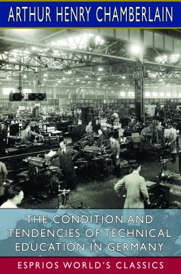 The Condition and Tendencies of Technical Education in Germany (Esprios Classics)