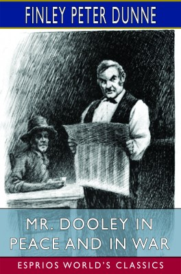 Mr. Dooley in Peace and in War (Esprios Classics)
