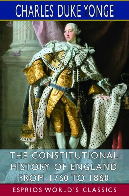 The Constitutional History of England from 1760 to 1860 (Esprios Classics)
