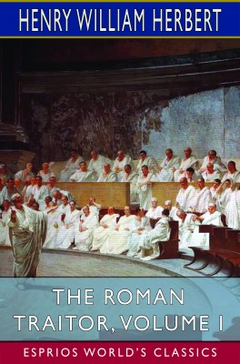 The Roman Traitor, Volume I (Esprios Classics)