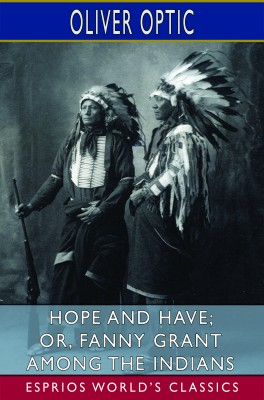 Hope and Have; or, Fanny Grant Among the Indians (Esprios Classics)