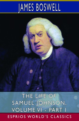 The Life of Samuel Johnson, Volume VI - Part I (Esprios Classics)