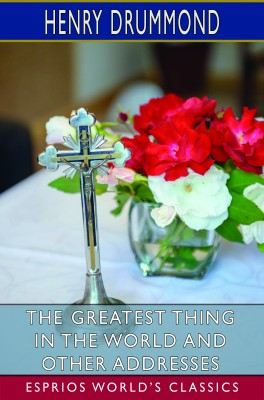 The Greatest Thing in the World and Other Addresses (Esprios Classics)