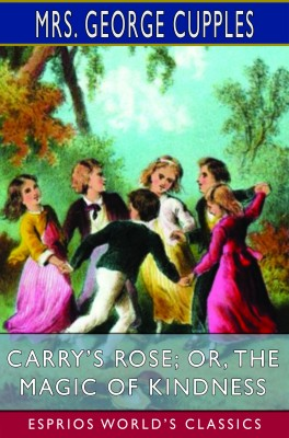 Carry's Rose; or, The Magic of Kindness (Esprios Classics)