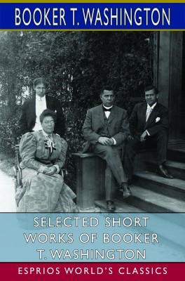 Selected Short Works of Booker T. Washington (Esprios Classics)