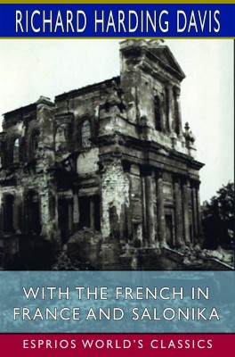 With the French in France and Salonika (Esprios Classics)