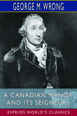 A Canadian Manor and Its Seigneurs (Esprios Classics)