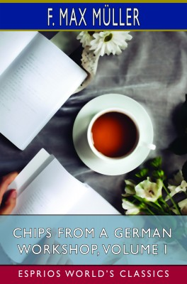 Chips From a German Workshop, Volume I (Esprios Classics)