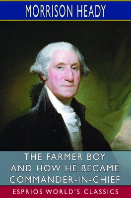 The Farmer Boy and How He Became Commander-in-Chief (Esprios Classics)