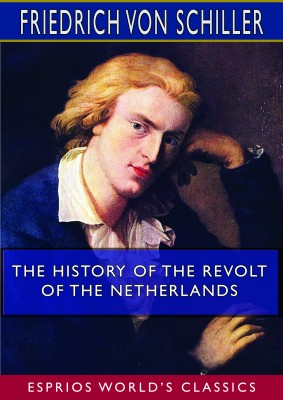 The History of the Revolt of the Netherlands (Esprios Classics)