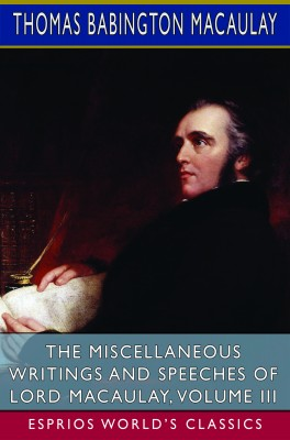 The Miscellaneous Writings and Speeches of Lord Macaulay, Volume III (Esprios Classics)