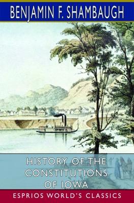 History of the Constitutions of Iowa (Esprios Classics)