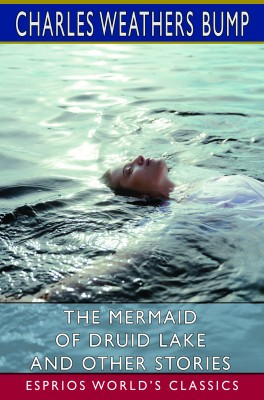 The Mermaid of Druid Lake and Other Stories (Esprios Classics)