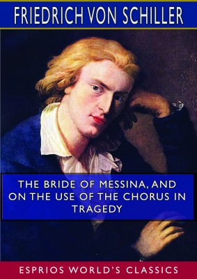 The Bride of Messina, and On the Use of the Chorus in Tragedy (Esprios Classics)