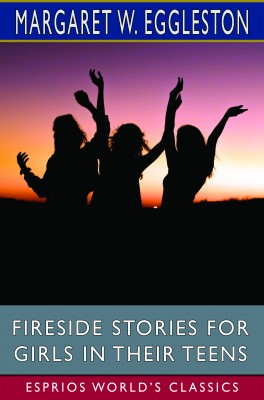 Fireside Stories for Girls in Their Teens (Esprios Classics)