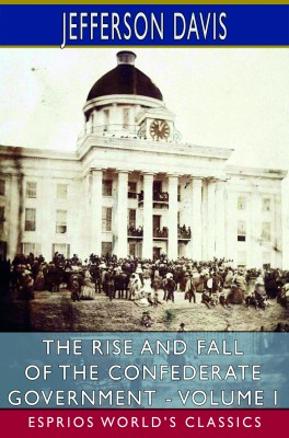 The Rise and Fall of the Confederate Government - Volume I (Esprios Classics)