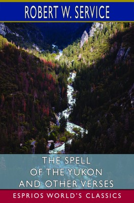 The Spell of the Yukon and Other Verses (Esprios Classics)