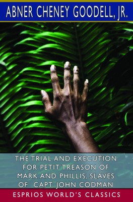 The Trial and Execution for Petit Treason of Mark and Phillis (Esprios Classics)
