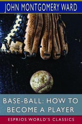 Base-Ball: How to Become a Player (Esprios Classics)