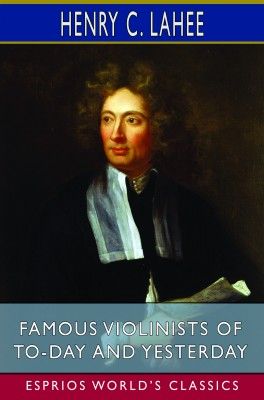 Famous Violinists of To-day and Yesterday (Esprios Classics)