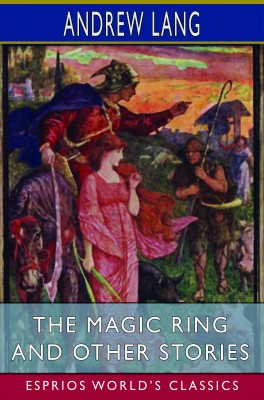 The Magic Ring and Other Stories (Esprios Classics)