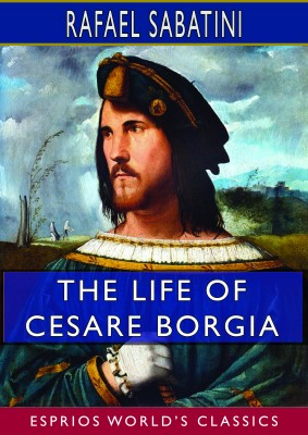 The Life of Cesare Borgia (Esprios Classics)