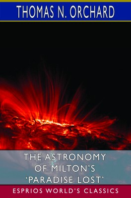 The Astronomy of Milton's 'Paradise Lost' (Esprios Classics)