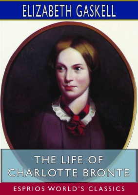 The Life of Charlotte Bronte (Esprios Classics)