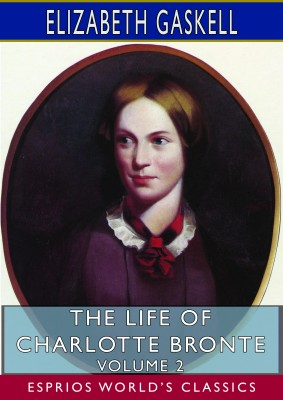The Life of Charlotte Bronte – Volume 2 (Esprios Classics)