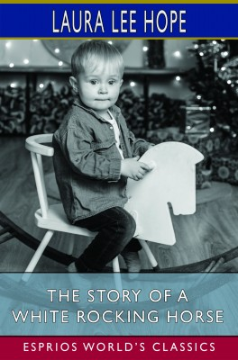 The Story of a White Rocking Horse (Esprios Classics)