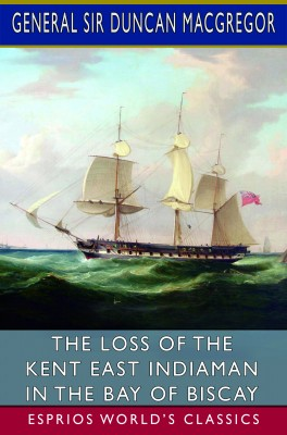 The Loss of the Kent East Indiaman in the Bay of Biscay (Esprios Classics)