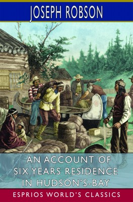 An Account of Six Years Residence in Hudson's-Bay (Esprios Classics)